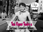 You Know You're a Serious Traveler When.... - California Globetrotter