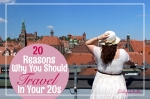 20 Reasons Why You Should Travel in Your 20s - California Globetrotter