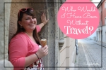 Who Would I Have Been Without Travel? - California Globetrotter